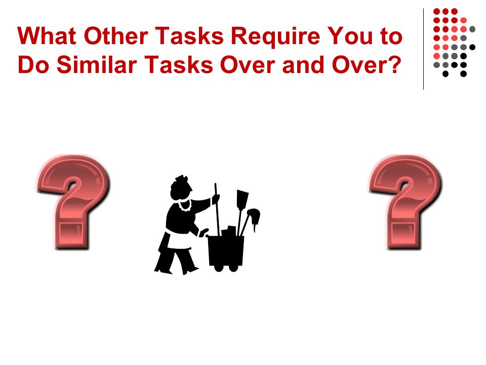 What Other Tasks Require You to Do Similar Tasks Over and Over?