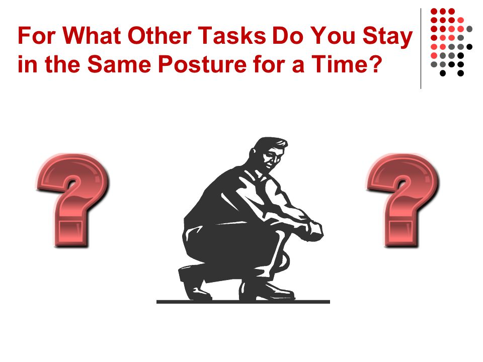 For What Other Tasks Do You Stay in the Same Posture for a Time?