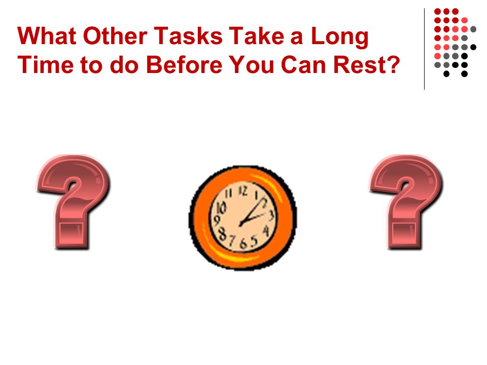 What Other Tasks Take a Long Time to do Before You Can Rest?