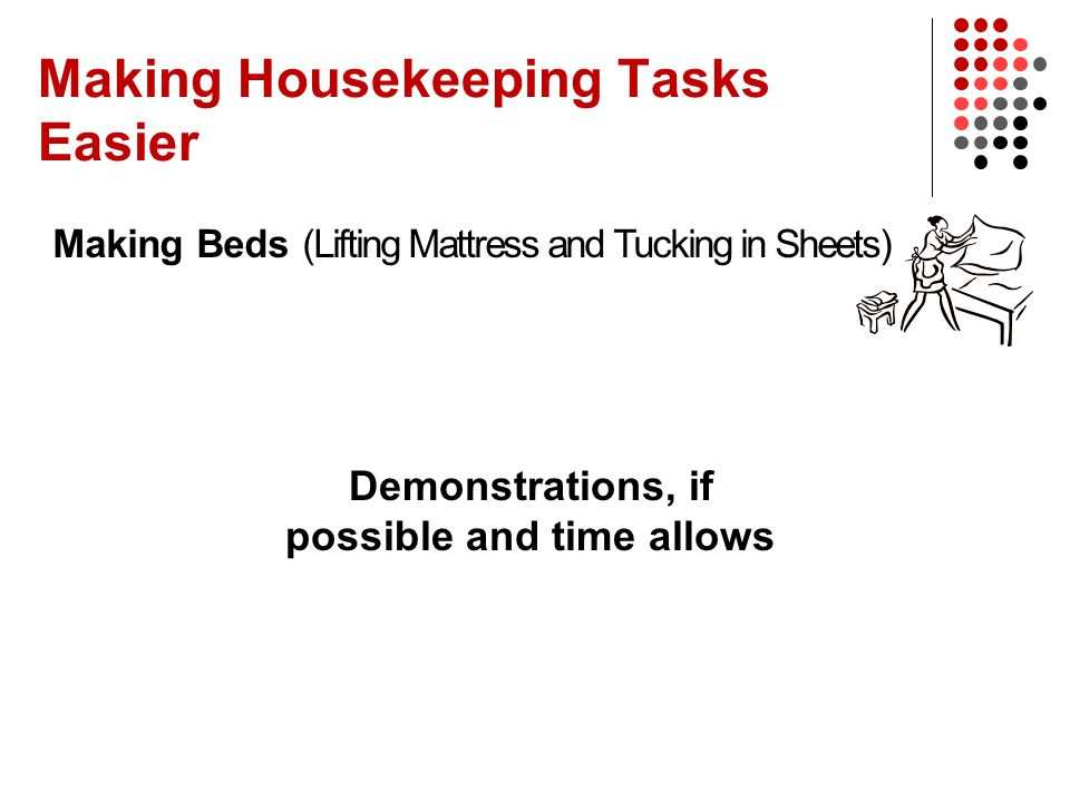 Making Housekeeping Tasks Easier Making Beds (Lifting Mattress and Tucking in Sheets) Demonstrations, if possible and time allows