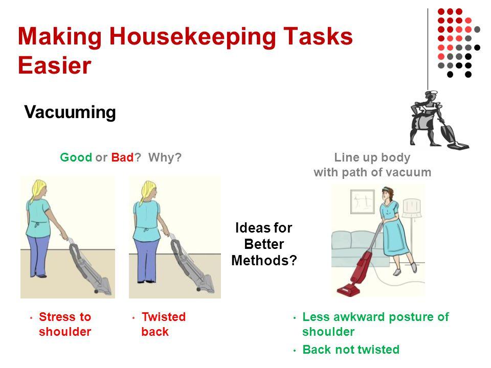 Making Housekeeping Tasks Easier Vacuuming Ideas for Better Methods? Stress to shoulder Twisted back Less awkward posture of shoulder Back not twisted