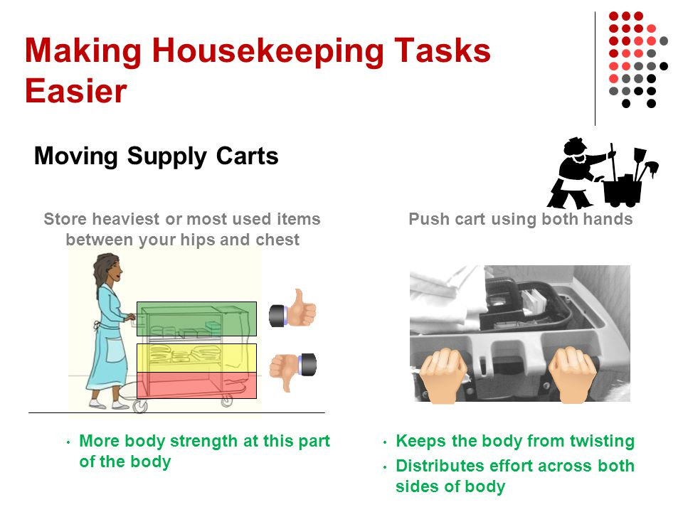 Making Housekeeping Tasks Easier Moving Supply Carts More body strength at this part of the body Keeps the body from twisting Distributes effort acros