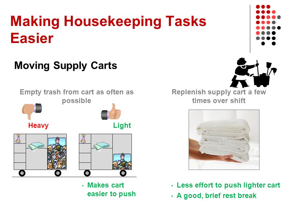 Making Housekeeping Tasks Easier Moving Supply Carts Less effort to push lighter cart A good, brief rest break Replenish supply cart a few times over
