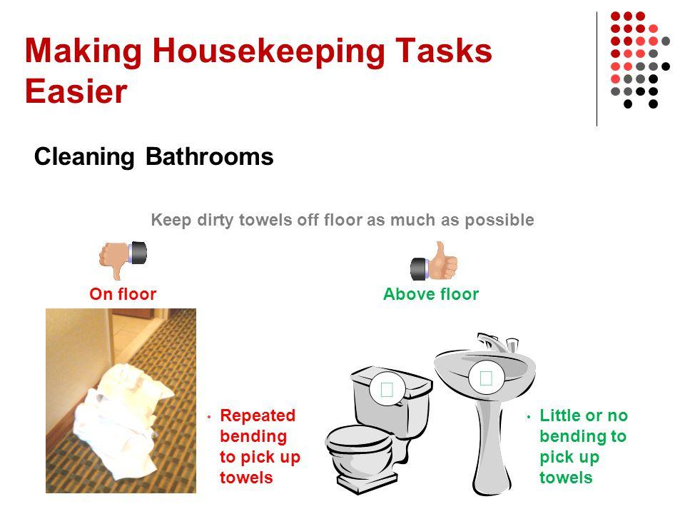 Making Housekeeping Tasks Easier Cleaning Bathrooms Keep dirty towels off floor as much as possible On floor Repeated bending to pick up towels   Ab