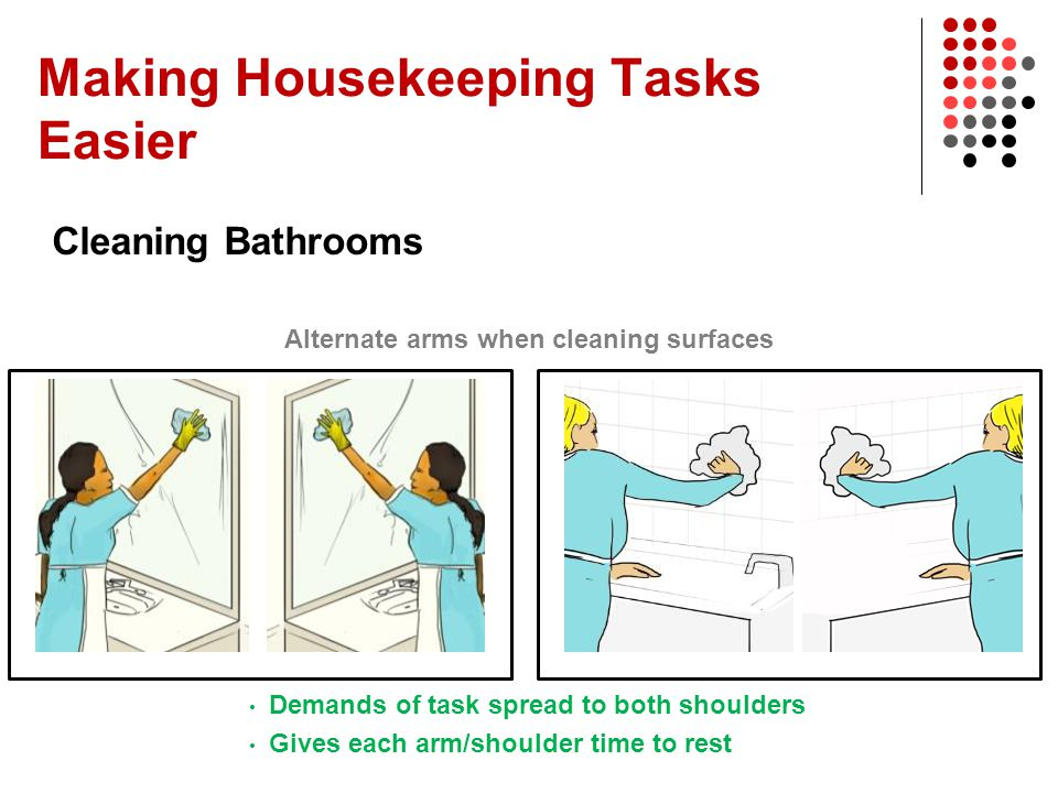 Making Housekeeping Tasks Easier Cleaning Bathrooms Alternate arms when cleaning surfaces Demands of task spread to both shoulders Gives each arm/shou