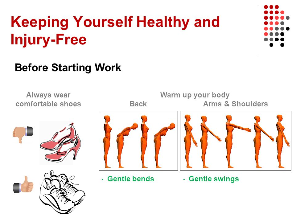 Before Starting Work Always wear comfortable shoes Warm up your body Gentle bends Gentle swings BackArms & Shoulders