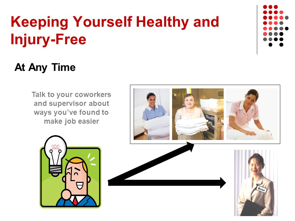 Keeping Yourself Healthy and Injury-Free At Any Time Talk to your coworkers and supervisor about ways you've found to make job easier Boss