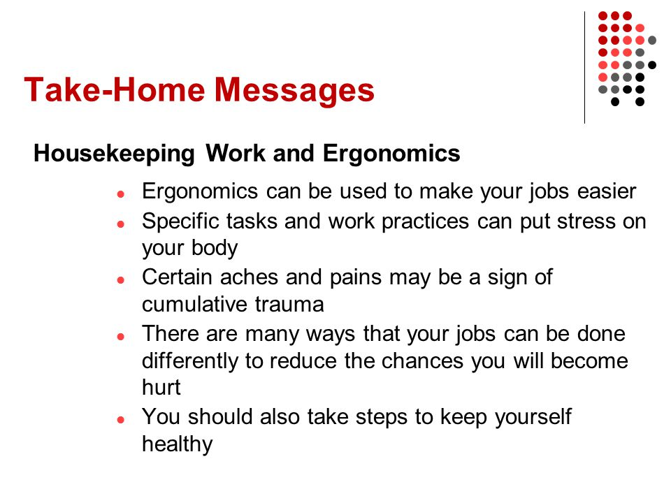 Take-Home Messages Ergonomics can be used to make your jobs easier Specific tasks and work practices can put stress on your body Certain aches and pai
