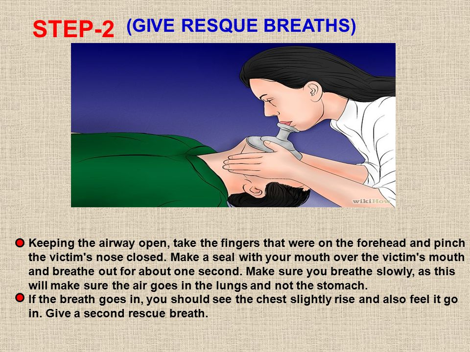 STEP-2 (GIVE RESQUE BREATHS) Keeping the airway open, take the fingers that were on the forehead and pinch the victim s nose closed.