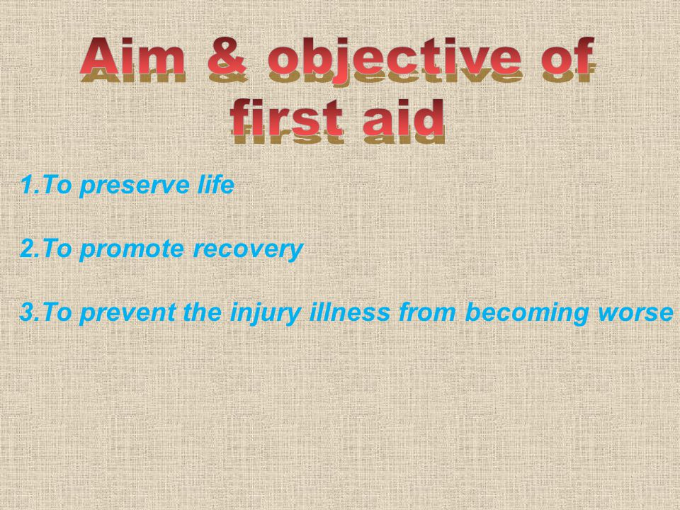1.To preserve life 2.To promote recovery 3.To prevent the injury illness from becoming worse