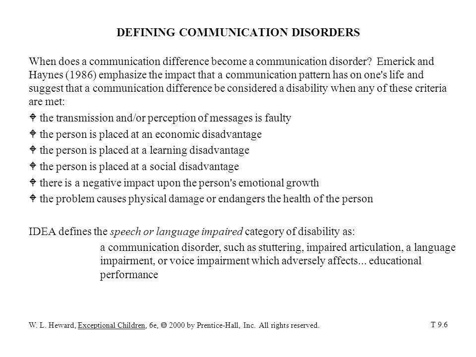 SPEECH DISORDERS A child's speech is considered impaired when it deviates so far from the speech of other people of the same age and cultural group that it W calls attention to itself, W interferes with communication, or W causes the speaker or his listeners to be uncomfortable articulation disorders malfunction or improper use of the complicated system of muscles, nerves, and organs resulting in four kinds of speech sound errors: substitution saying one sound for another (e.g., doze for those) distortion producing unfamiliar, nonstandard speech sounds (e.g., schleep, zleep, or thleep for sleep) omission leaving out a sound in a word (e.g., cool for school) addition adding extra sounds (e.g., buhrown for brown) fluency disorders interruptions in the flow of speech, characterized by atypical rate, rhythm, and repetitions in sounds, syllables, words, and phrases cluttering speech is very rapid with extra sounds or mispronounced sounds; speech is garbled to the point of unintelligibility stuttering repetitions of consonant or vowel sounds, especially at the beginning of words; complete verbal blocks T 9.7 W.
