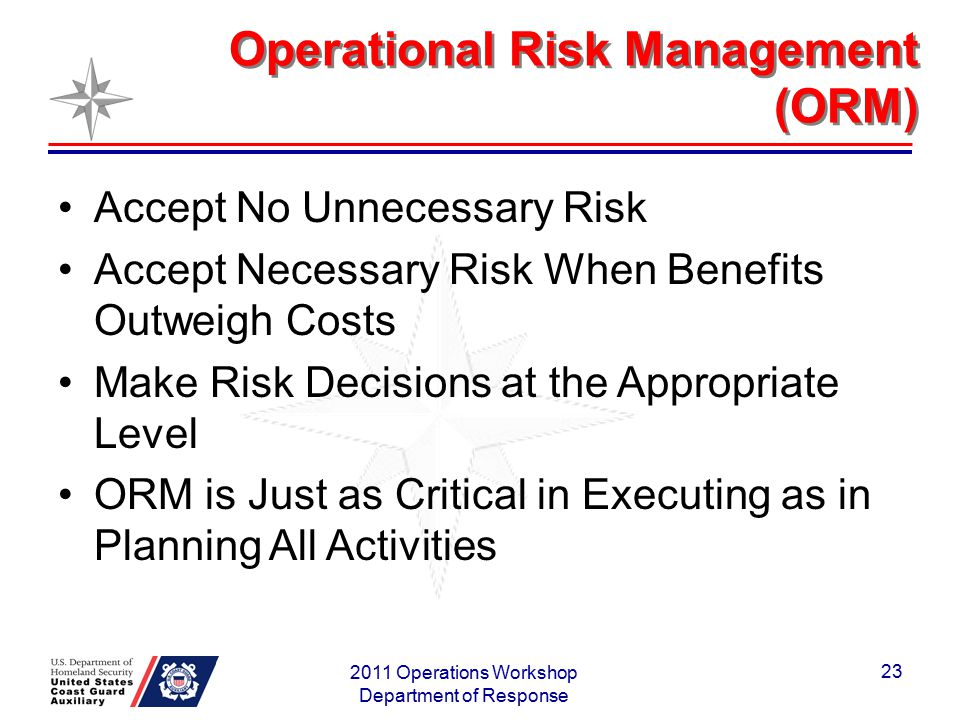Operational Risk Management (ORM) 2011 Operations Workshop Department of Response 23 Accept No Unnecessary Risk Accept Necessary Risk When Benefits Ou