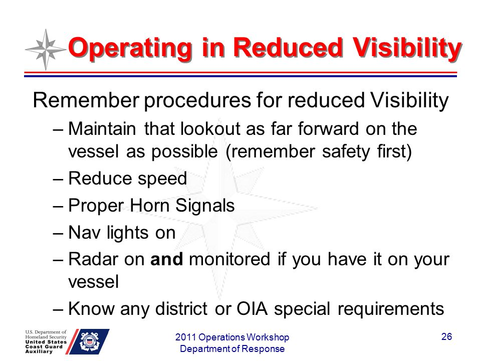 Operating in Reduced Visibility Remember procedures for reduced Visibility –Maintain that lookout as far forward on the vessel as possible (remember s