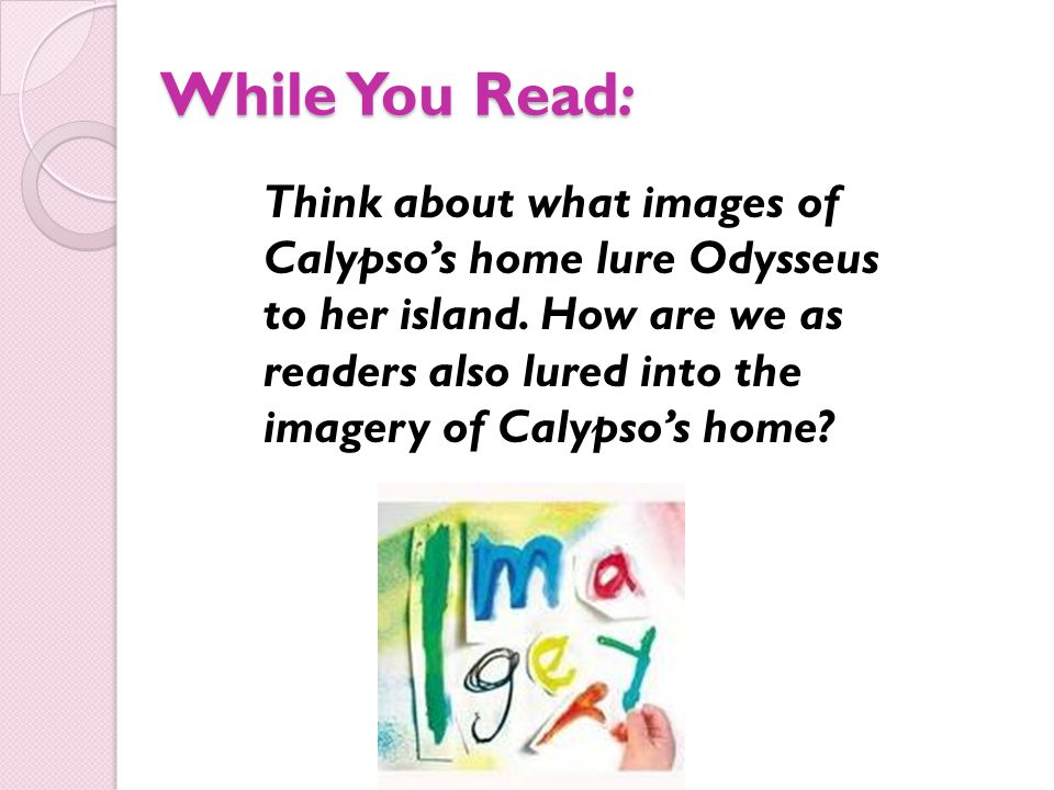 While You Read: Think about what images of Calypso's home lure Odysseus to her island. How are we as readers also lured into the imagery of Calypso's