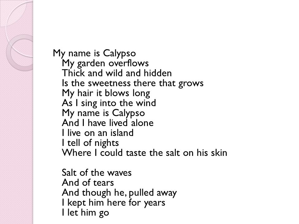 My name is Calypso My garden overflows Thick and wild and hidden Is the sweetness there that grows My hair it blows long As I sing into the wind My na