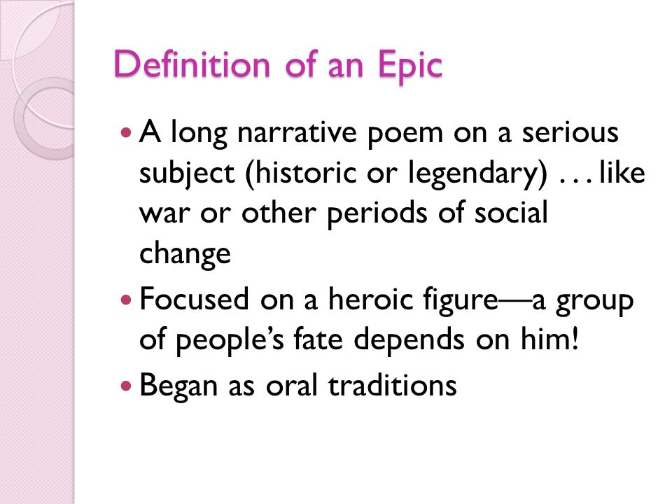 Definition of an Epic A long narrative poem on a serious subject (historic or legendary)... like war or other periods of social change Focused on a he