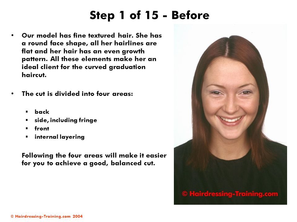 © Hairdressing-Training.com 2004 Step 1 of 15 - Before Our model has fine textured hair. She has a round face shape, all her hairlines are flat and he