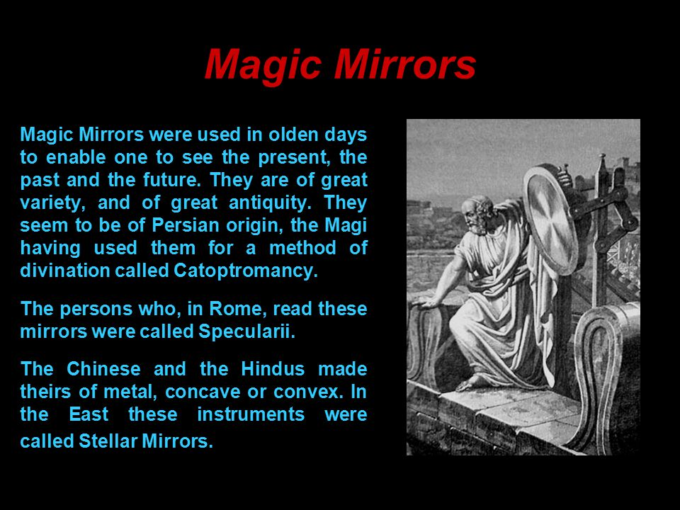 5 Magic Mirrors Magic Mirrors were used in olden days to enable one to see the present, the past and the future.