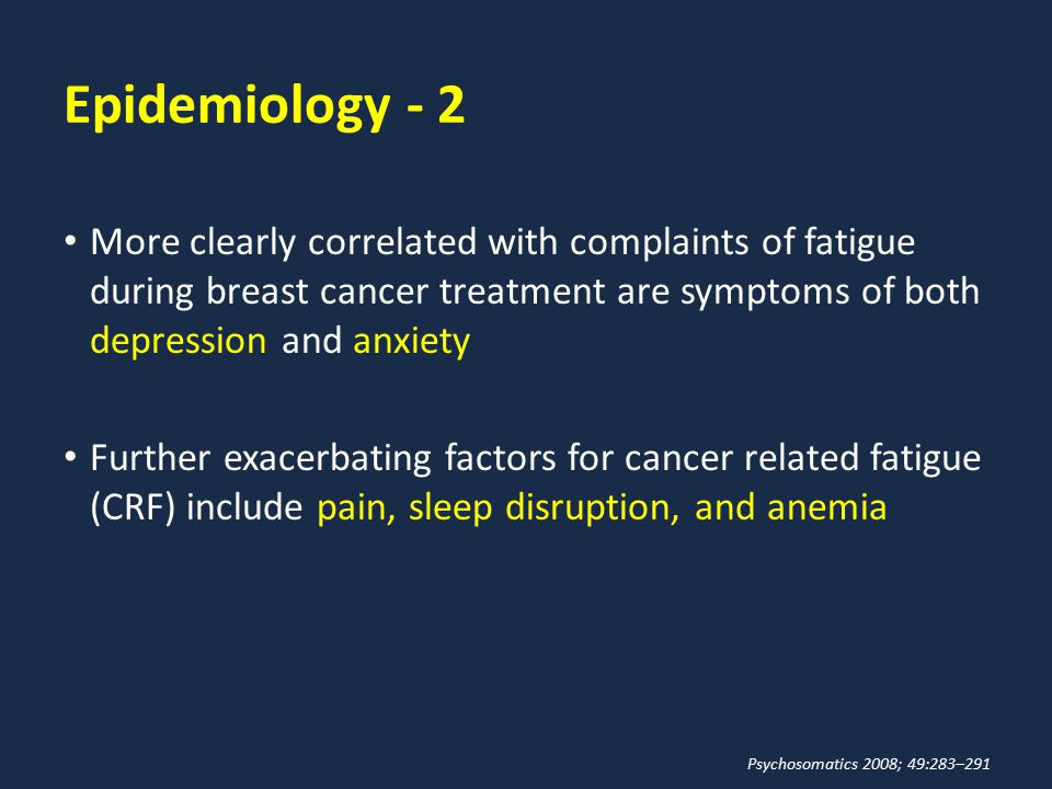 Epidemiology - 2 More clearly correlated with complaints of fatigue during breast cancer treatment are symptoms of both depression and anxiety Further
