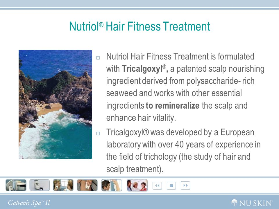 Nutriol ® Hair Fitness Treatment  Nutriol Hair Fitness Treatment is formulated with Tricalgoxyl ®, a patented scalp nourishing ingredient derived from polysaccharide- rich seaweed and works with other essential ingredients to remineralize the scalp and enhance hair vitality.