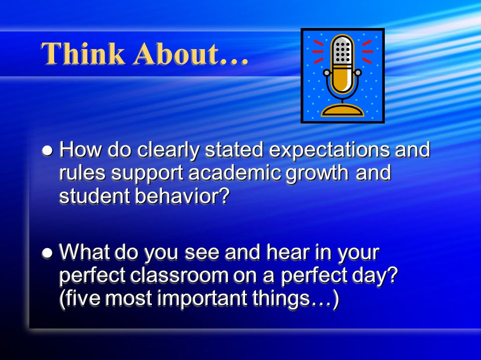 Think About… How do clearly stated expectations and rules support academic growth and student behavior.