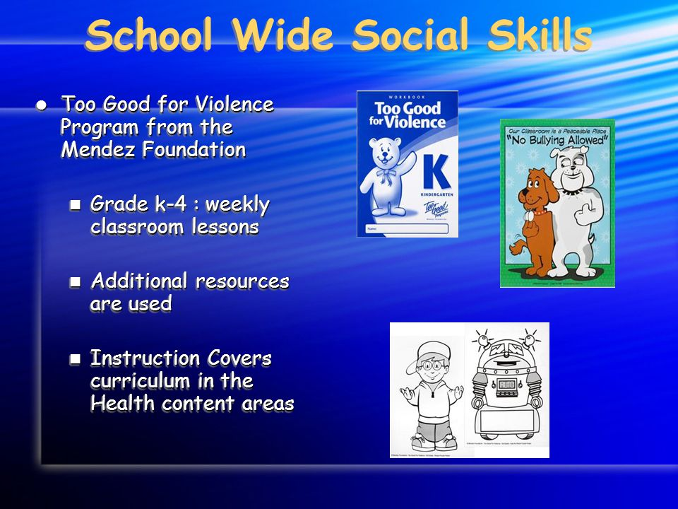 School Wide Social Skills Too Good for Violence Program from the Mendez Foundation Too Good for Violence Program from the Mendez Foundation Grade k-4 : weekly classroom lessons Grade k-4 : weekly classroom lessons Additional resources are used Additional resources are used Instruction Covers curriculum in the Health content areas Instruction Covers curriculum in the Health content areas