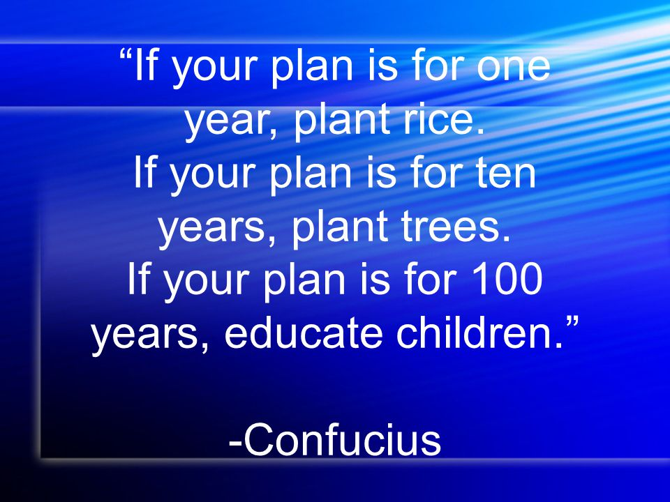 If your plan is for one year, plant rice.If your plan is for ten years, plant trees.