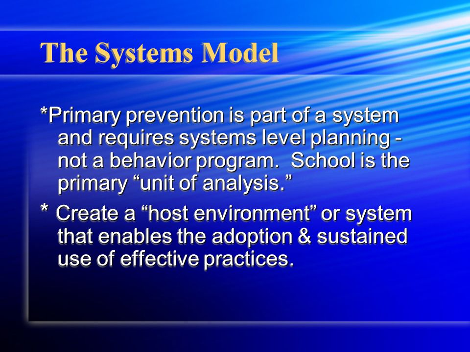The Systems Model *Primary prevention is part of a system and requires systems level planning - not a behavior program.