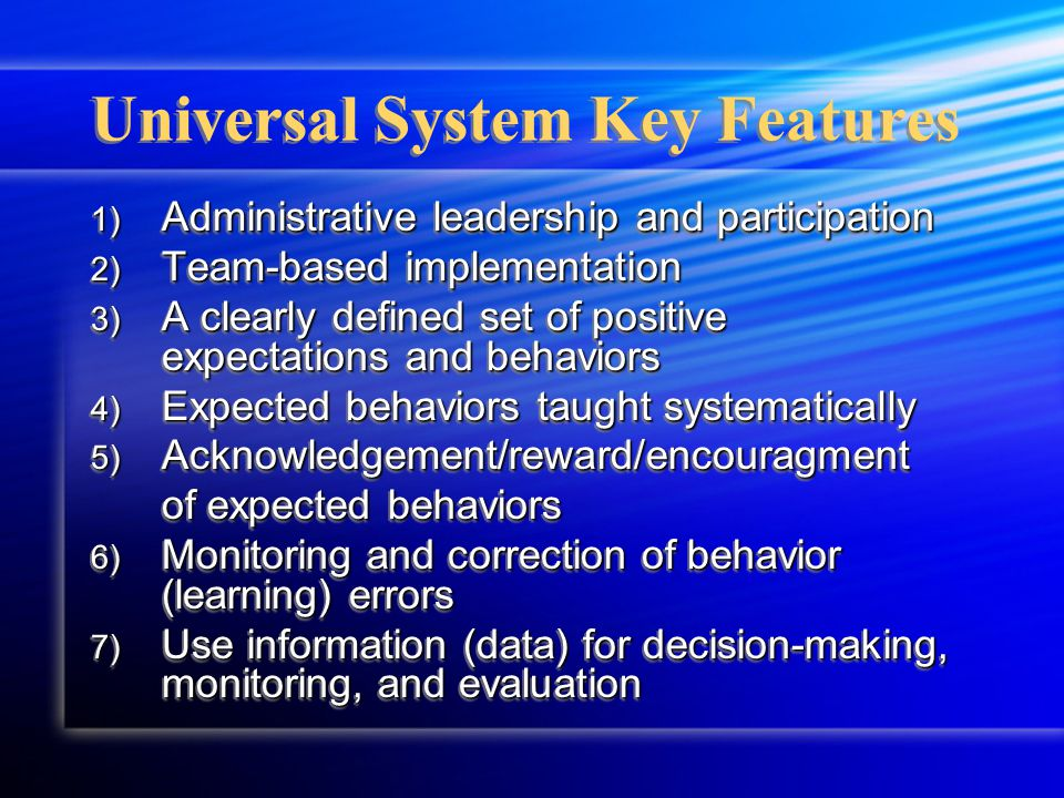 Universal System Key Features 1) Administrative leadership and participation 2) Team-based implementation 3) A clearly defined set of positive expectations and behaviors 4) Expected behaviors taught systematically 5) Acknowledgement/reward/encouragment of expected behaviors 6) Monitoring and correction of behavior (learning) errors 7) Use information (data) for decision-making, monitoring, and evaluation 1) Administrative leadership and participation 2) Team-based implementation 3) A clearly defined set of positive expectations and behaviors 4) Expected behaviors taught systematically 5) Acknowledgement/reward/encouragment of expected behaviors 6) Monitoring and correction of behavior (learning) errors 7) Use information (data) for decision-making, monitoring, and evaluation
