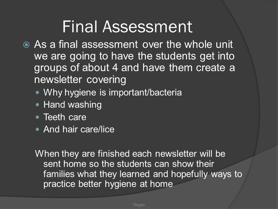 Final Assessment  As a final assessment over the whole unit we are going to have the students get into groups of about 4 and have them create a newsletter covering Why hygiene is important/bacteria Hand washing Teeth care And hair care/lice When they are finished each newsletter will be sent home so the students can show their families what they learned and hopefully ways to practice better hygiene at home Megan