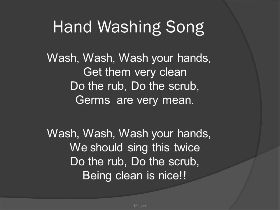 Hand Washing Song Wash, Wash, Wash your hands, Get them very clean Do the rub, Do the scrub, Germs are very mean.