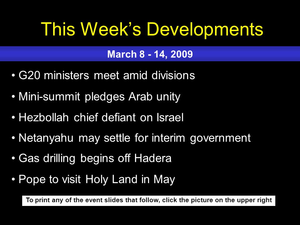 This Week's Developments To print any of the event slides that follow, click the picture on the upper right G20 ministers meet amid divisions Mini-summit pledges Arab unity Hezbollah chief defiant on Israel Netanyahu may settle for interim government Gas drilling begins off Hadera March 8 - 14, 2009 Pope to visit Holy Land in May