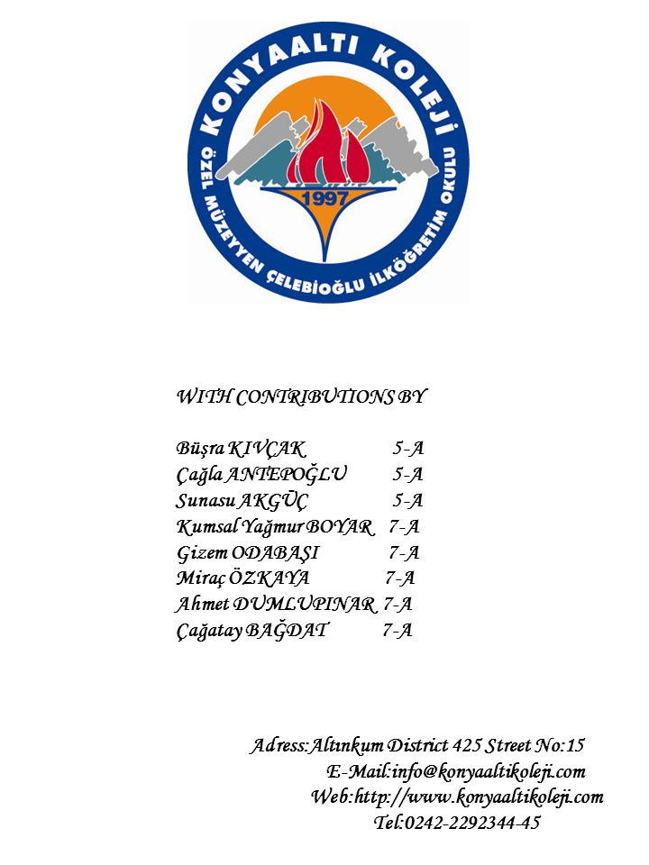 WITH CONTRIBUTIONS BY Büşra KIVÇAK 5-A Çağla ANTEPOĞLU 5-A Sunasu AKGÜÇ 5-A Kumsal Yağmur BOYAR 7-A Gizem ODABAŞI 7-A Miraç ÖZKAYA 7-A Ahmet DUMLUPINAR 7-A Çağatay BAĞDAT 7-A Adress:Altınkum District 425 Street No:15 E-Mail:info@konyaaltikoleji.com Web:http://www.konyaaltikoleji.com Tel:0242-2292344-45