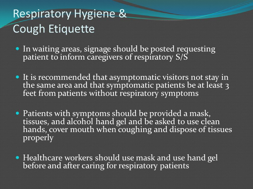 Respiratory Hygiene & Cough Etiquette In waiting areas, signage should be posted requesting patient to inform caregivers of respiratory S/S It is recommended that asymptomatic visitors not stay in the same area and that symptomatic patients be at least 3 feet from patients without respiratory symptoms Patients with symptoms should be provided a mask, tissues, and alcohol hand gel and be asked to use clean hands, cover mouth when coughing and dispose of tissues properly Healthcare workers should use mask and use hand gel before and after caring for respiratory patients
