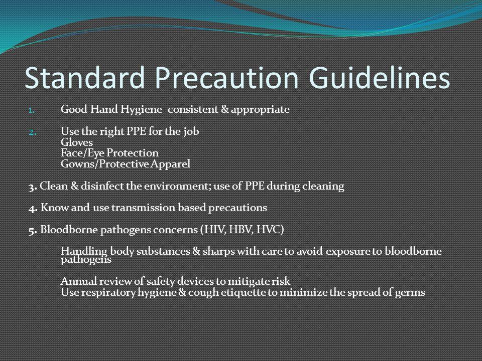 Standard Precaution Guidelines 1.Good Hand Hygiene- consistent & appropriate 2.