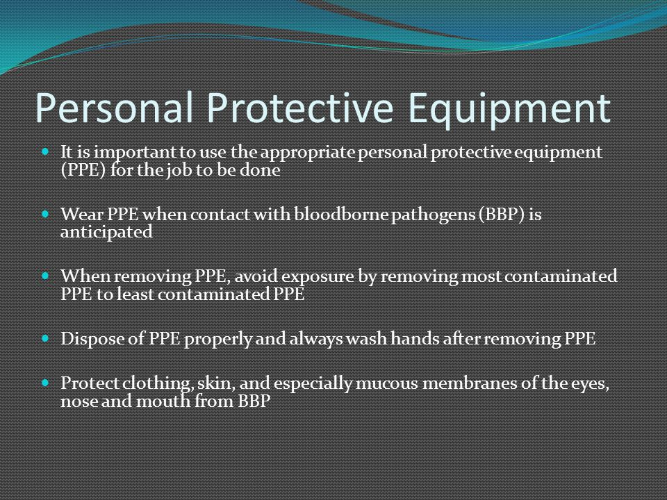 Personal Protective Equipment It is important to use the appropriate personal protective equipment (PPE) for the job to be done Wear PPE when contact with bloodborne pathogens (BBP) is anticipated When removing PPE, avoid exposure by removing most contaminated PPE to least contaminated PPE Dispose of PPE properly and always wash hands after removing PPE Protect clothing, skin, and especially mucous membranes of the eyes, nose and mouth from BBP