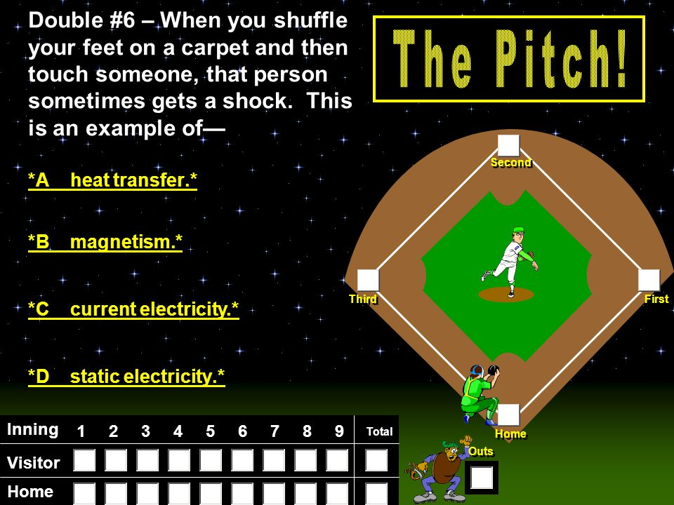 Visitor Home Inning 123456789 Total Home First Third Second Outs Double #8 – Electricity traveling through a wire is an example of— *D energy being tr