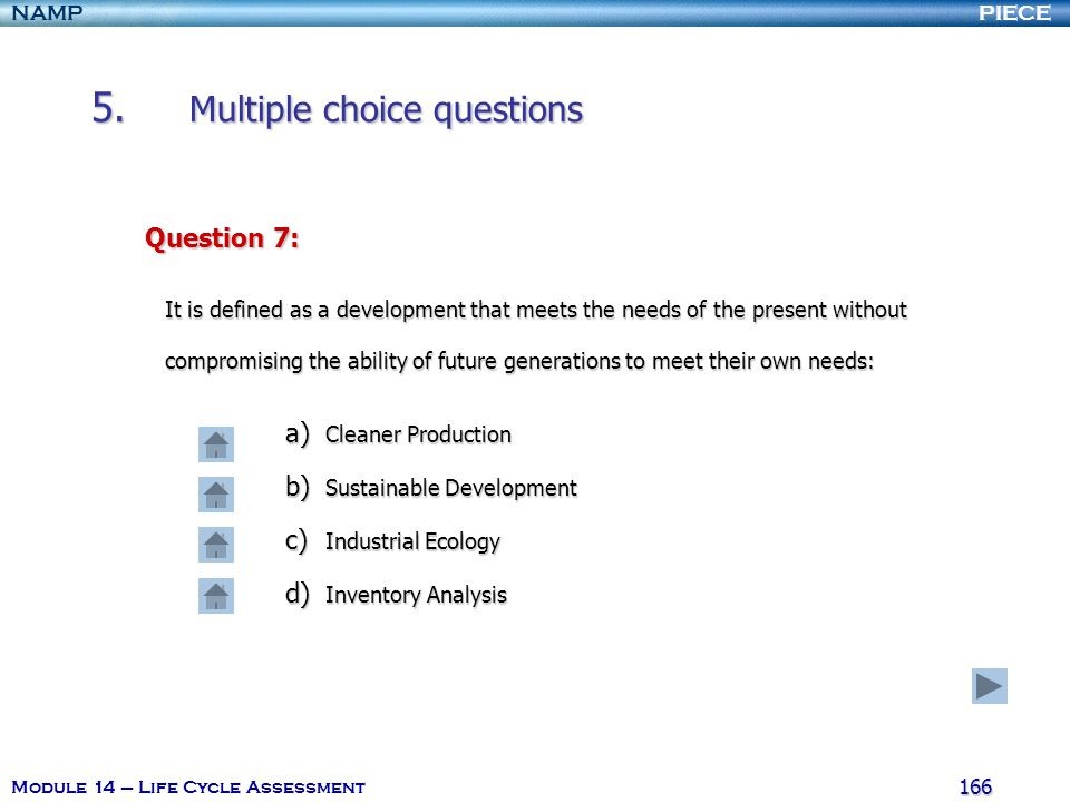 PIECENAMP Module 14 – Life Cycle Assessment 165 5. Multiple choice questions Question 6: What implies Life Cycle thinking ? a) Consecutive and interli