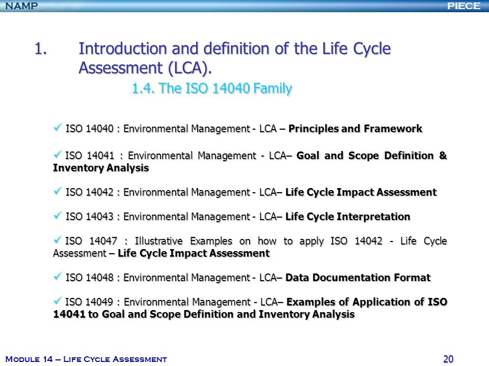 PIECENAMP Module 14 – Life Cycle Assessment 19 1.I ntroduction and definition of the Life Cycle Assessment (LCA). 1.1. The origin 1.2. Introduction 1.