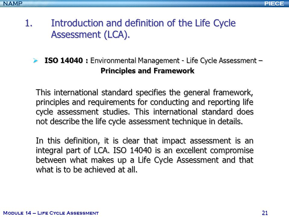 PIECENAMP Module 14 – Life Cycle Assessment 20 ISO 14040 : Environmental Management - LCA – Principles and Framework ISO 14040 : Environmental Managem