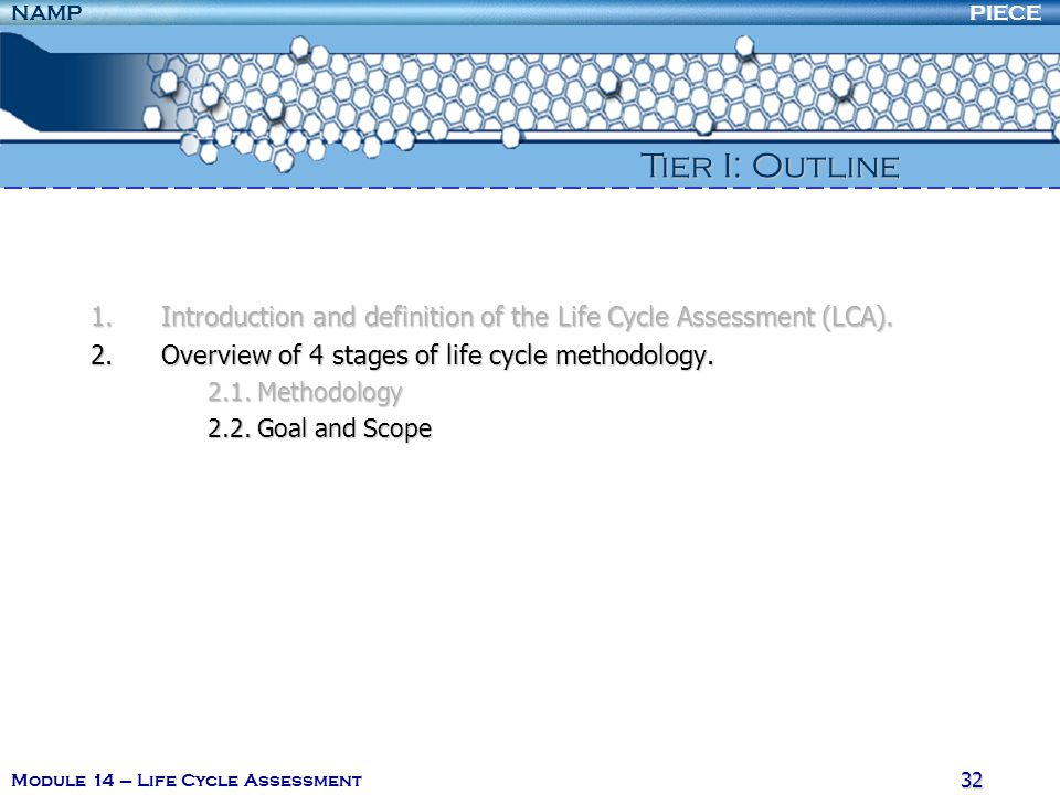 PIECENAMP Module 14 – Life Cycle Assessment 31 2. Overview of 4 stages of life cycle methodology The challenge for the LCA practitioner is to develop