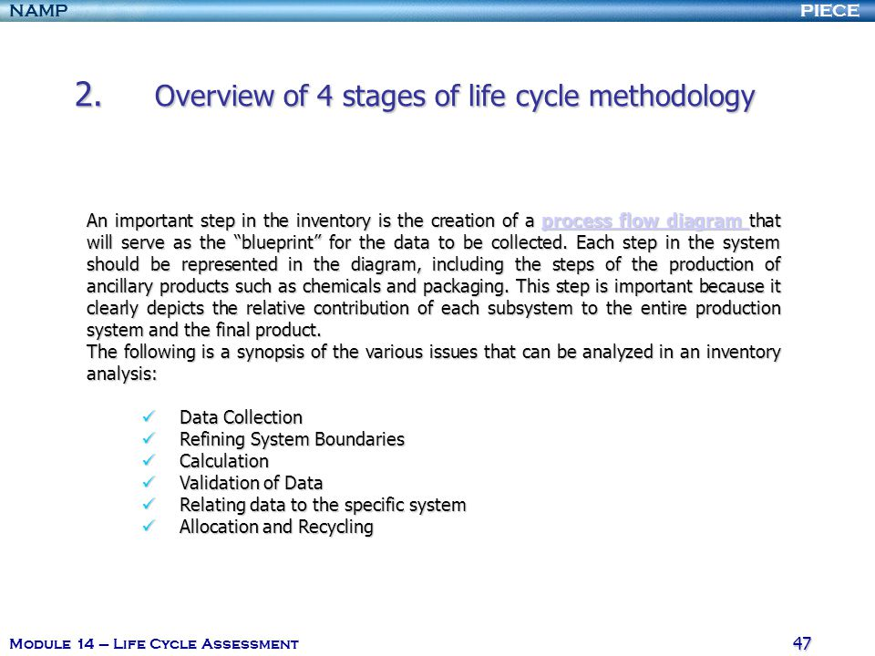 PIECENAMP Module 14 – Life Cycle Assessment 46 2. Overview of 4 stages of life cycle methodology Inventory Analysis Inventory Analysis Inventory analy