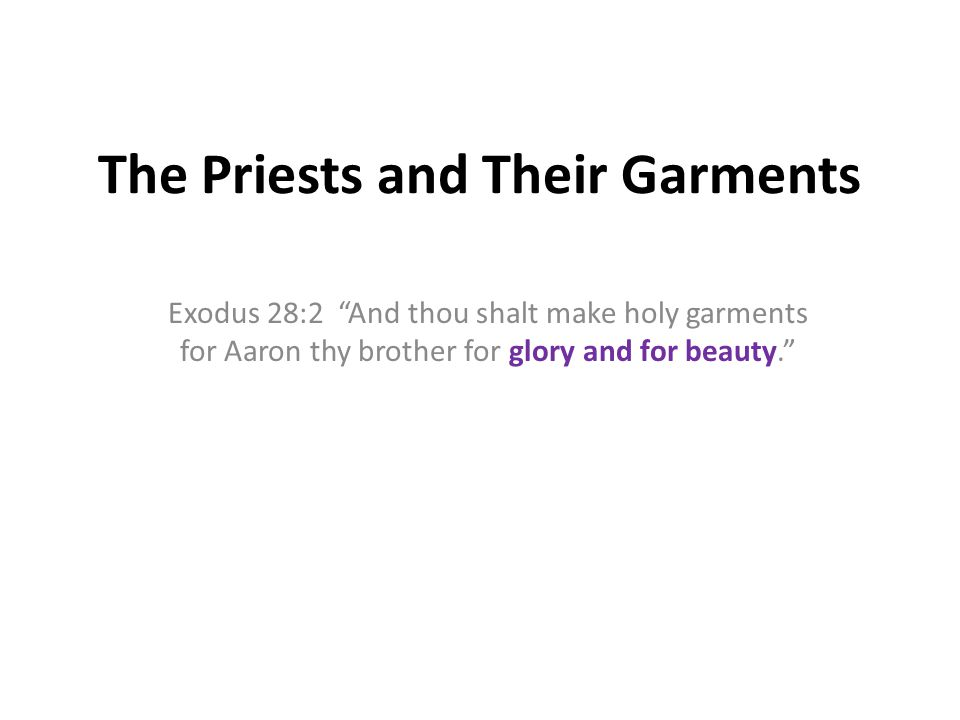 The Priests and Their Garments Exodus 28:2 And thou shalt make holy garments for Aaron thy brother for glory and for beauty.
