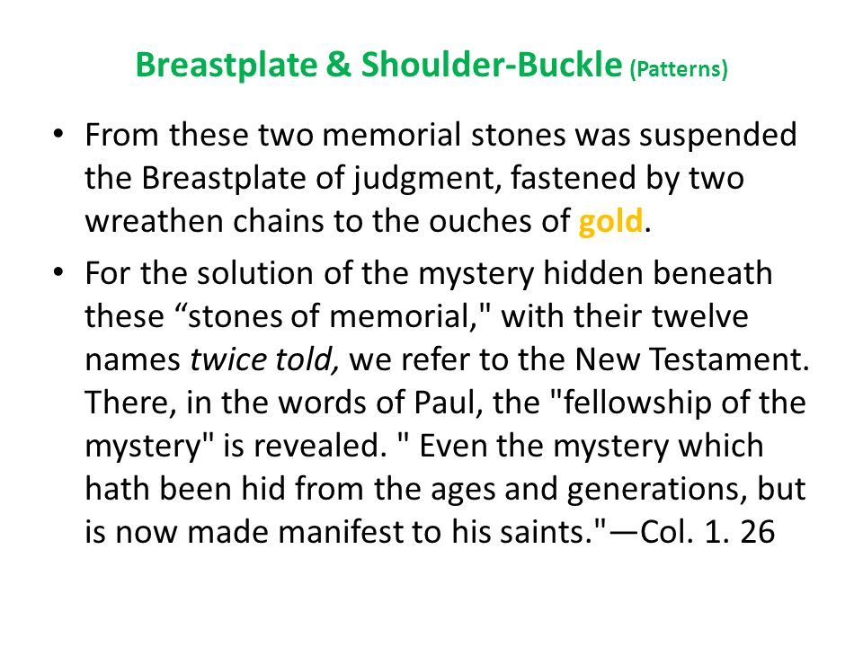 Breastplate & Shoulder-Buckle (Patterns) From these two memorial stones was suspended the Breastplate of judgment, fastened by two wreathen chains to the ouches of gold.