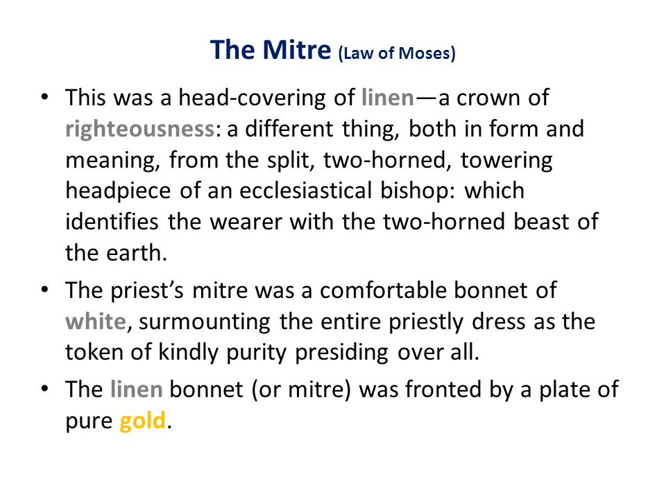 The Mitre (Law of Moses) This was a head-covering of linen—a crown of righteousness: a different thing, both in form and meaning, from the split, two-horned, towering headpiece of an ecclesiastical bishop: which identifies the wearer with the two-horned beast of the earth.