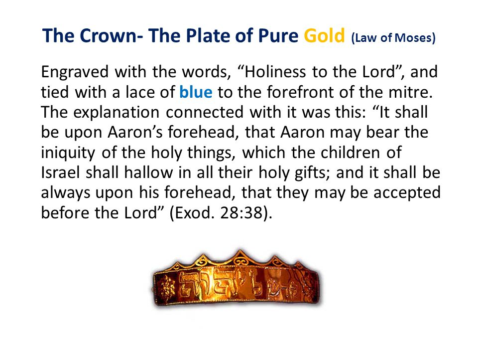The Crown- The Plate of Pure Gold (Law of Moses) Engraved with the words, Holiness to the Lord , and tied with a lace of blue to the forefront of the mitre.