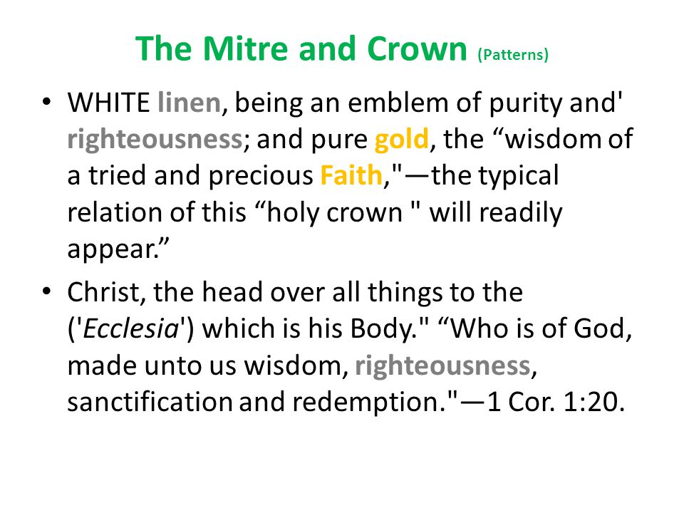 The Mitre and Crown (Patterns) WHITE linen, being an emblem of purity and righteousness; and pure gold, the wisdom of a tried and precious Faith, —the typical relation of this holy crown will readily appear. Christ, the head over all things to the ( Ecclesia ) which is his Body. Who is of God, made unto us wisdom, righteousness, sanctification and redemption. —1 Cor.
