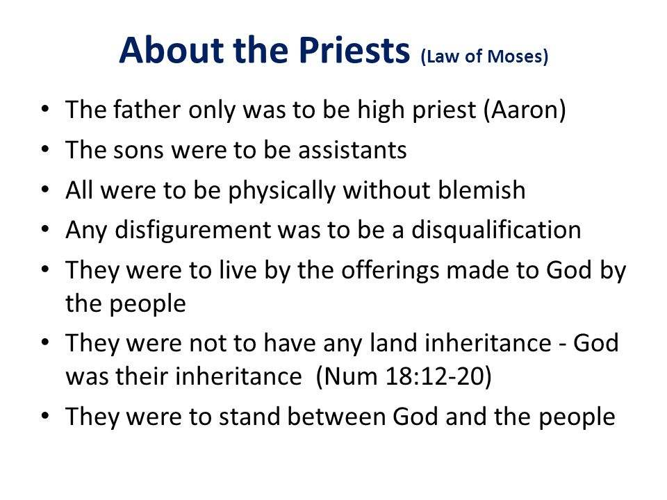 About the Priests (Law of Moses) The father only was to be high priest (Aaron) The sons were to be assistants All were to be physically without blemish Any disfigurement was to be a disqualification They were to live by the offerings made to God by the people They were not to have any land inheritance - God was their inheritance (Num 18:12-20) They were to stand between God and the people