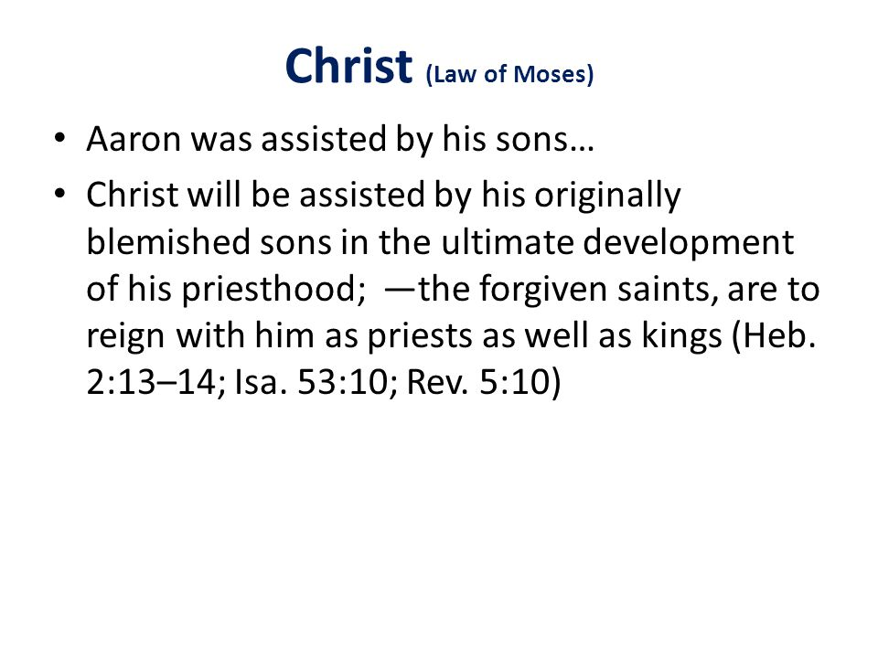 Christ (Law of Moses) Aaron was assisted by his sons… Christ will be assisted by his originally blemished sons in the ultimate development of his priesthood; —the forgiven saints, are to reign with him as priests as well as kings (Heb.