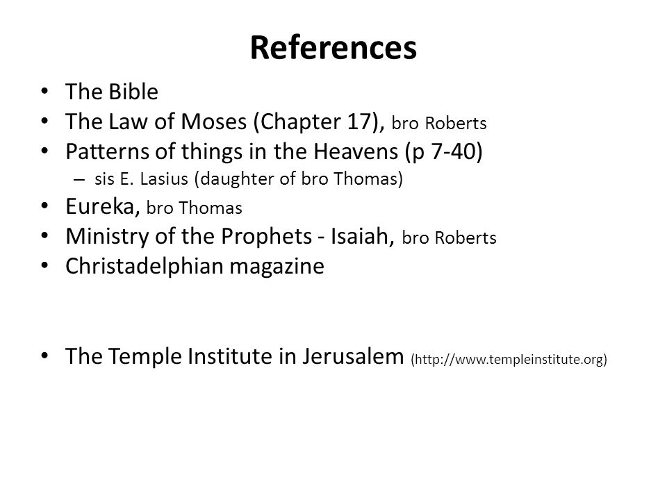References The Bible The Law of Moses (Chapter 17), bro Roberts Patterns of things in the Heavens (p 7-40) – sis E.